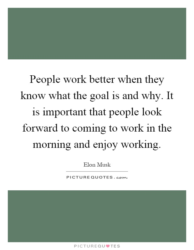 People work better when they know what the goal is and why. It is important that people look forward to coming to work in the morning and enjoy working Picture Quote #1