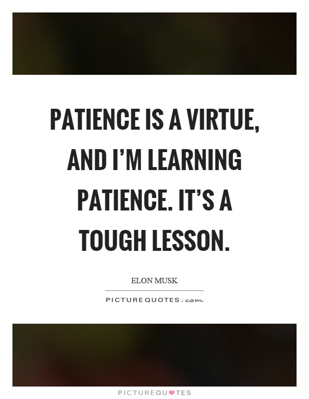 Patience is a virtue, and I'm learning patience. It's a tough lesson Picture Quote #1