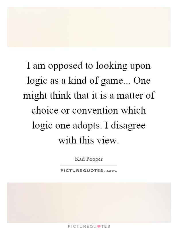 I am opposed to looking upon logic as a kind of game... One might think that it is a matter of choice or convention which logic one adopts. I disagree with this view Picture Quote #1