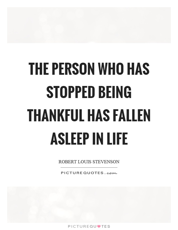 The Person Who Has Stopped Being Thankful Has Fallen Asleep In Life Picture  Quote #1
