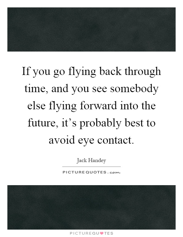 If you go flying back through time, and you see somebody else flying forward into the future, it's probably best to avoid eye contact Picture Quote #1