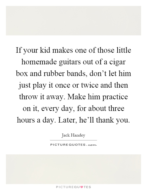 If your kid makes one of those little homemade guitars out of a cigar box and rubber bands, don't let him just play it once or twice and then throw it away. Make him practice on it, every day, for about three hours a day. Later, he'll thank you Picture Quote #1