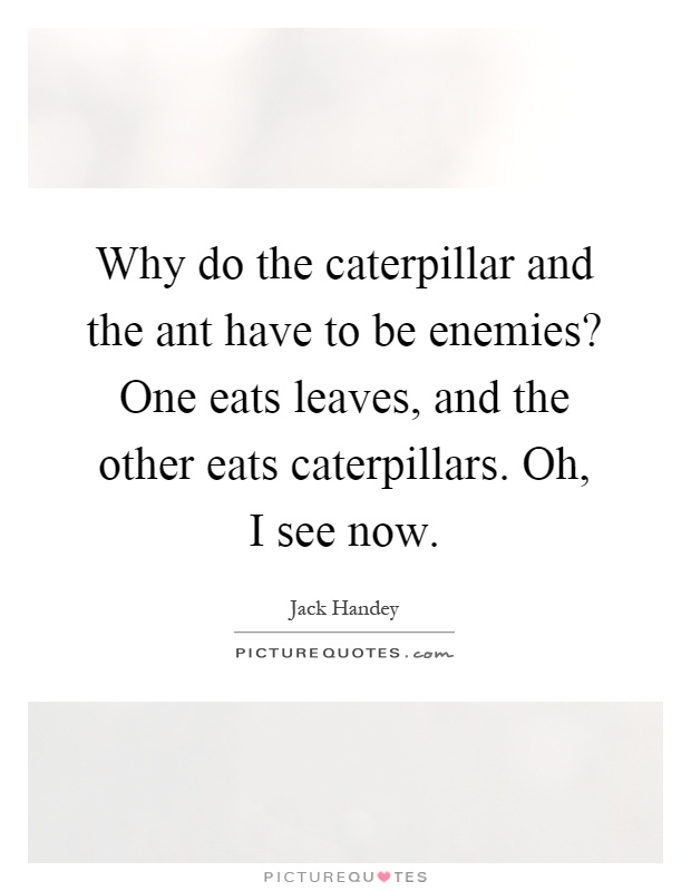 Why do the caterpillar and the ant have to be enemies? One eats leaves, and the other eats caterpillars. Oh, I see now Picture Quote #1