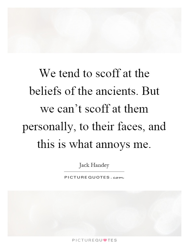 We tend to scoff at the beliefs of the ancients. But we can't scoff at them personally, to their faces, and this is what annoys me Picture Quote #1