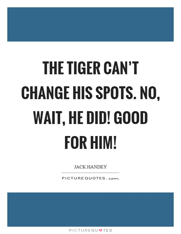 The tiger can't change his spots. No, wait, he did! Good for him! Picture Quote #1