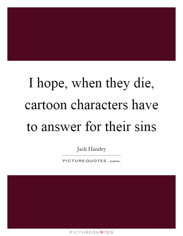 I hope, when they die, cartoon characters have to answer for their sins Picture Quote #1