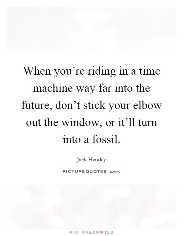 When you're riding in a time machine way far into the future, don't stick your elbow out the window, or it'll turn into a fossil Picture Quote #1