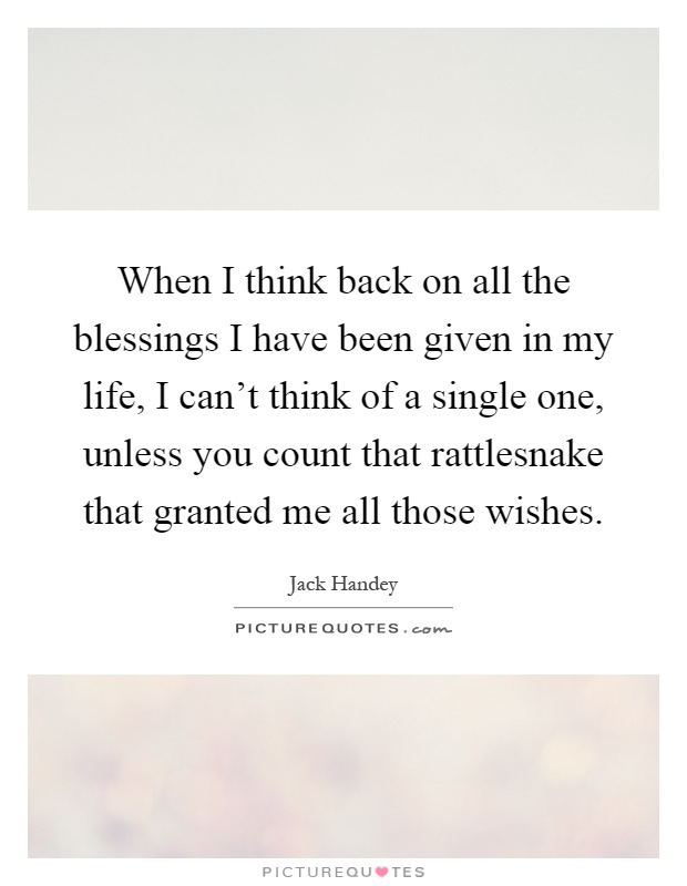 When I think back on all the blessings I have been given in my life, I can't think of a single one, unless you count that rattlesnake that granted me all those wishes Picture Quote #1