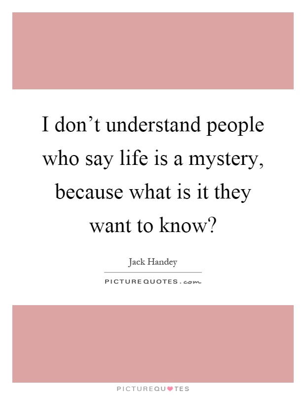 I don't understand people who say life is a mystery, because what is it they want to know? Picture Quote #1