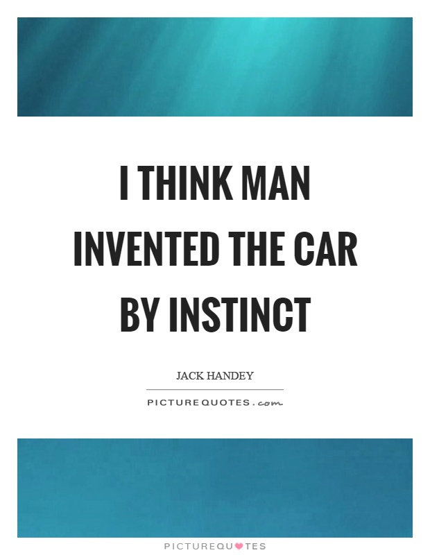 I think man invented the car by instinct Picture Quote #1