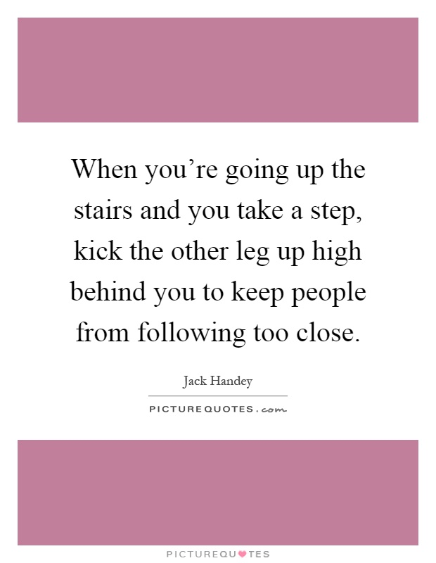 When you're going up the stairs and you take a step, kick the other leg up high behind you to keep people from following too close Picture Quote #1