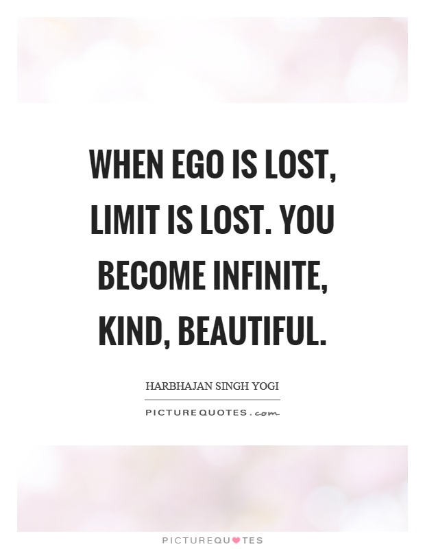 When ego is lost, limit is lost. You become infinite, kind, beautiful Picture Quote #1