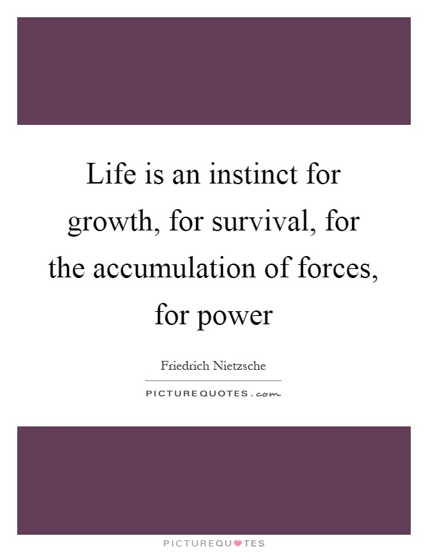 Life is an instinct for growth, for survival, for the accumulation of forces, for power Picture Quote #1