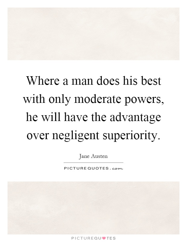 Where a man does his best with only moderate powers, he will have the advantage over negligent superiority Picture Quote #1