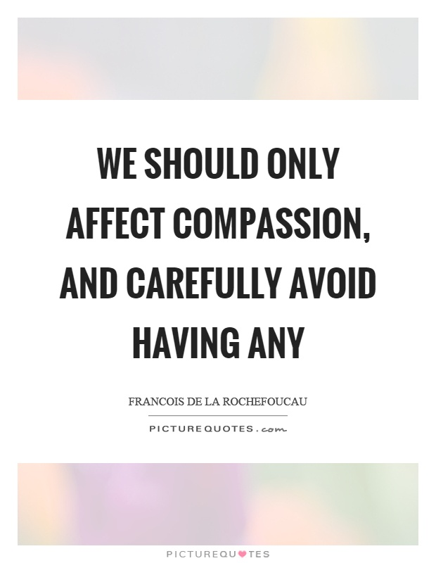 We should only affect compassion, and carefully avoid having any Picture Quote #1