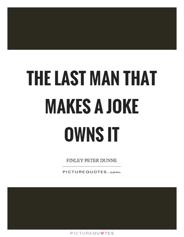 The last man that makes a joke owns it Picture Quote #1