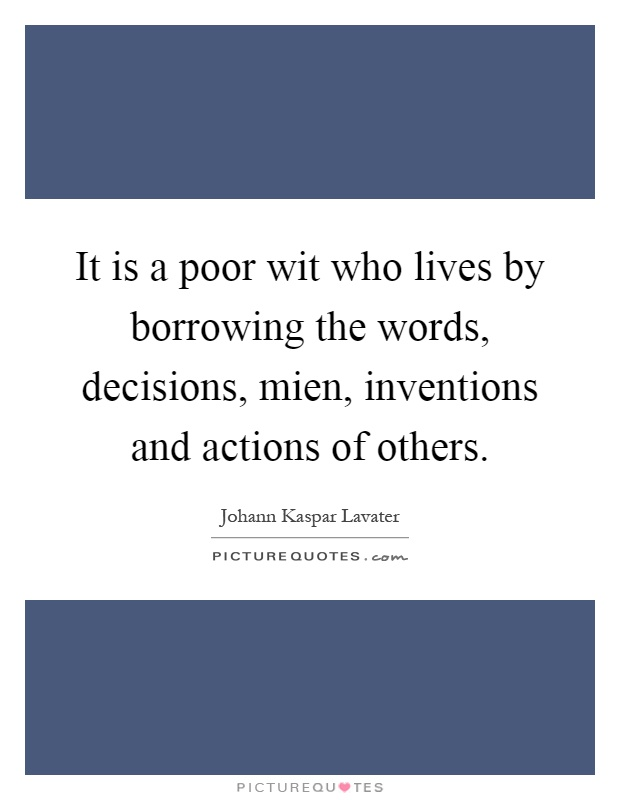 It is a poor wit who lives by borrowing the words, decisions, mien, inventions and actions of others Picture Quote #1