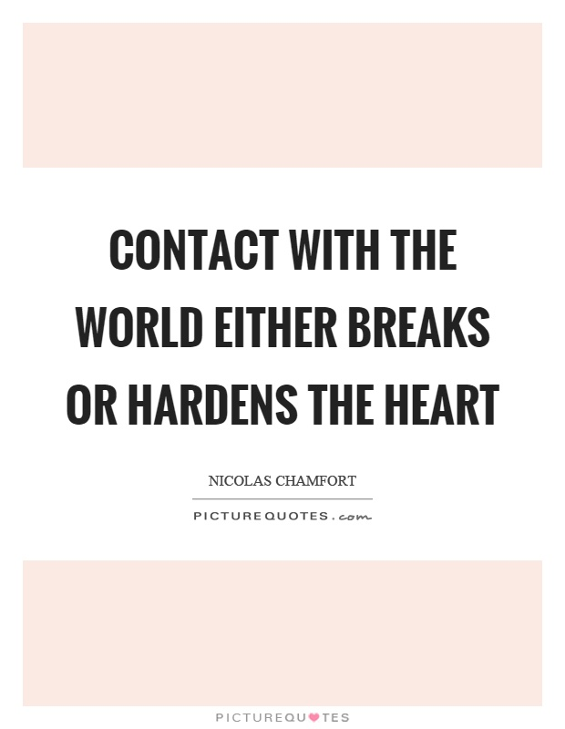 Contact with the world either breaks or hardens the heart Picture Quote #1