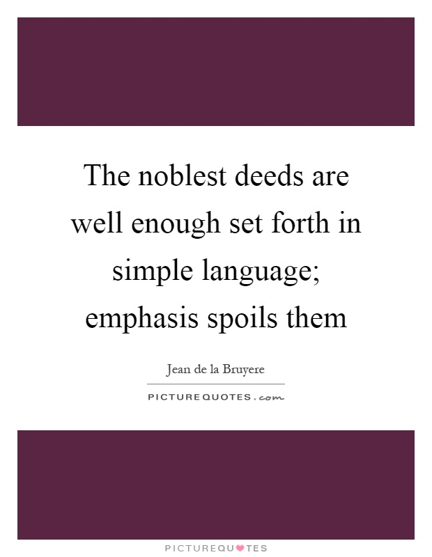 The noblest deeds are well enough set forth in simple language; emphasis spoils them Picture Quote #1