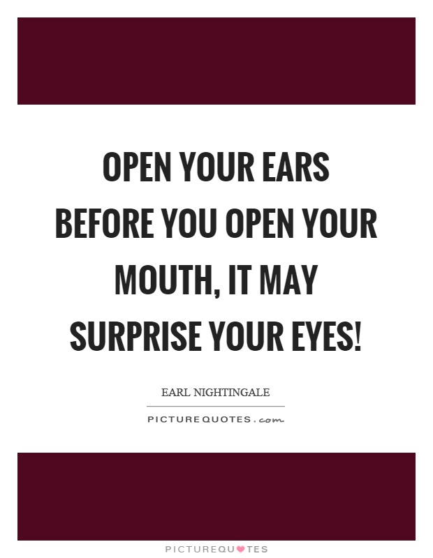 Open your ears before you open your mouth, it may surprise your eyes! Picture Quote #1