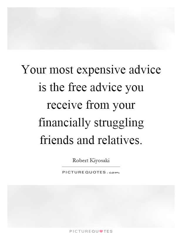 Your most expensive advice is the free advice you receive from your financially struggling friends and relatives Picture Quote #1