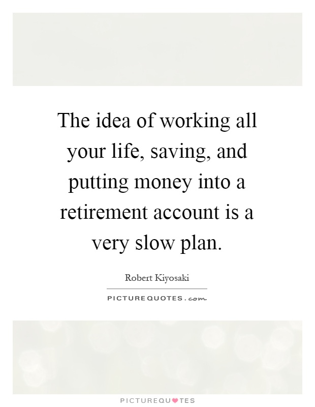 The idea of working all your life, saving, and putting money into a retirement account is a very slow plan Picture Quote #1