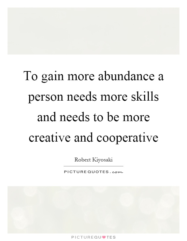 To gain more abundance a person needs more skills and needs to be more creative and cooperative Picture Quote #1