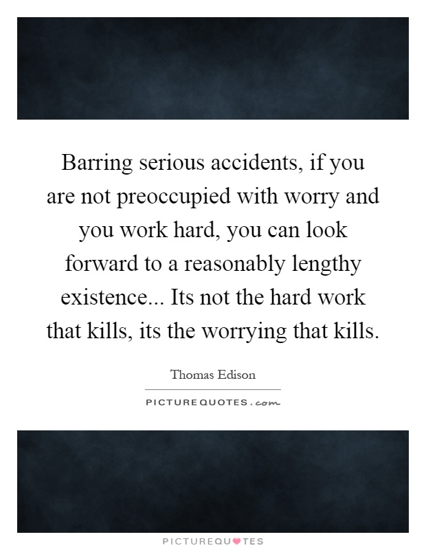 Barring serious accidents, if you are not preoccupied with worry and you work hard, you can look forward to a reasonably lengthy existence... Its not the hard work that kills, its the worrying that kills Picture Quote #1