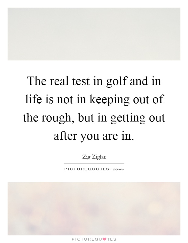 The real test in golf and in life is not in keeping out of the rough, but in getting out after you are in Picture Quote #1