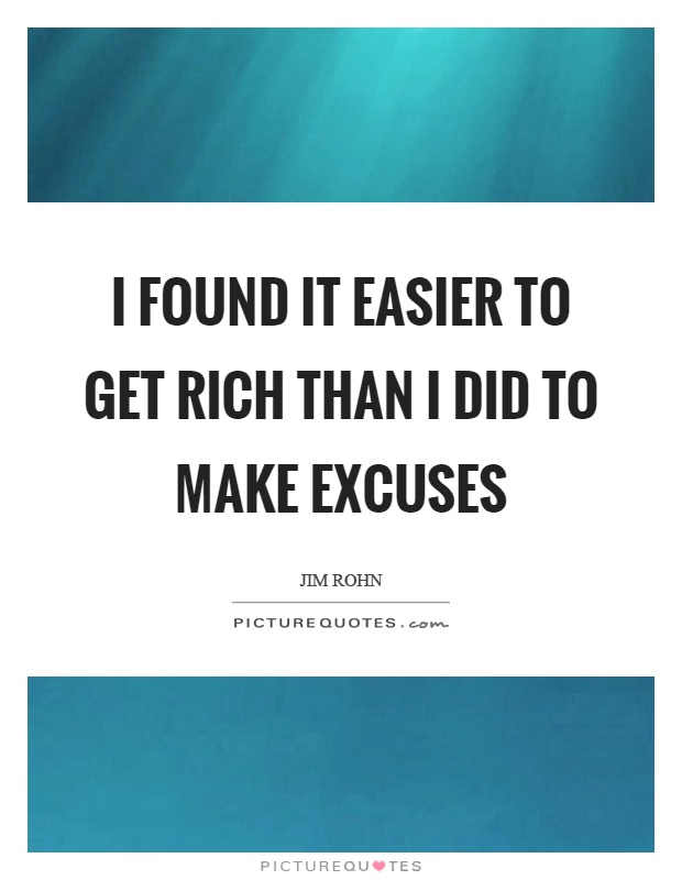 I found it easier to get rich than I did to make excuses Picture Quote #1