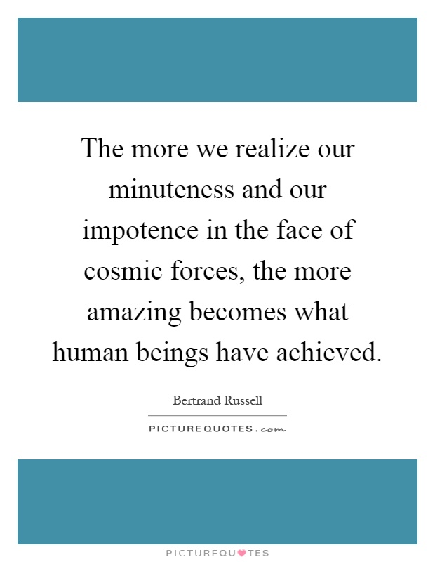 The more we realize our minuteness and our impotence in the face of cosmic forces, the more amazing becomes what human beings have achieved Picture Quote #1