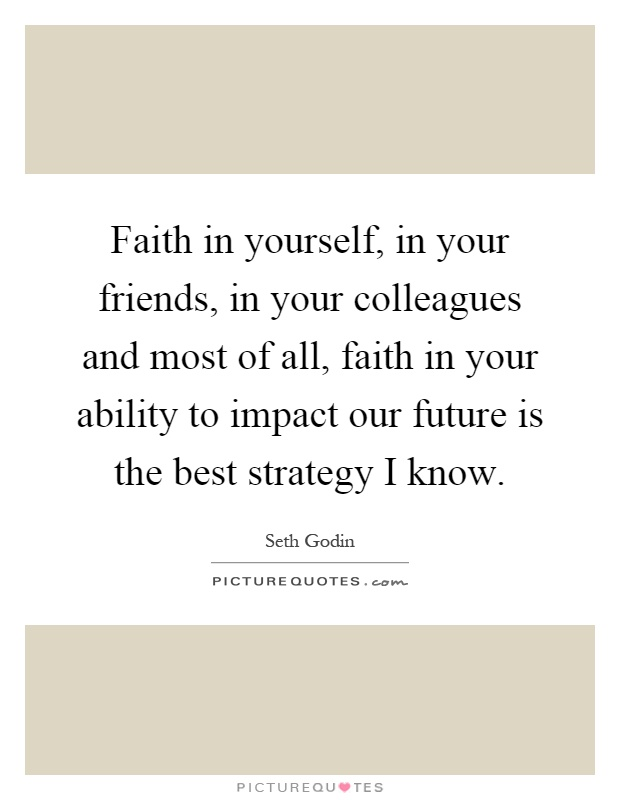 Faith in yourself, in your friends, in your colleagues and most of all, faith in your ability to impact our future is the best strategy I know Picture Quote #1
