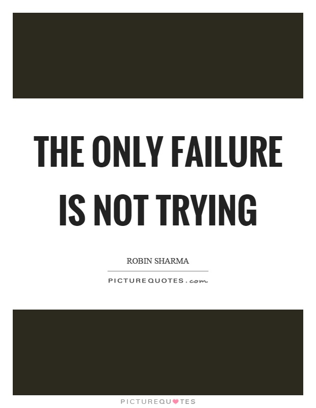 The only failure is not trying Picture Quote #1