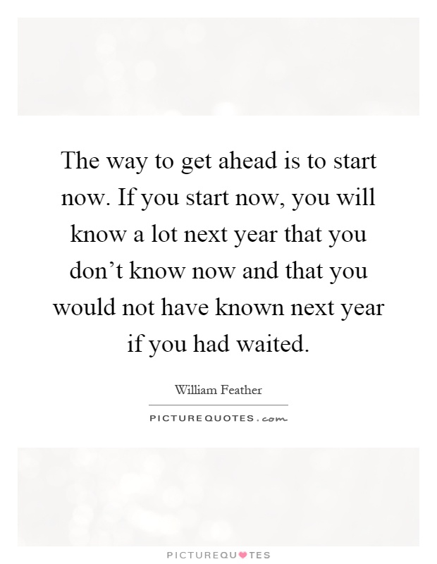 The way to get ahead is to start now. If you start now, you will know a lot next year that you don't know now and that you would not have known next year if you had waited Picture Quote #1