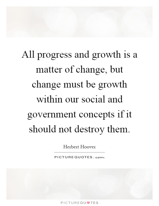 All progress and growth is a matter of change, but change must be growth within our social and government concepts if it should not destroy them Picture Quote #1