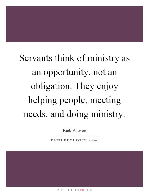 Servants think of ministry as an opportunity, not an obligation. They enjoy helping people, meeting needs, and doing ministry Picture Quote #1