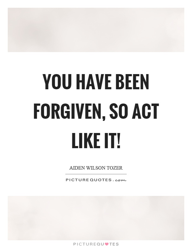 You have been forgiven, so act like it! Picture Quote #1
