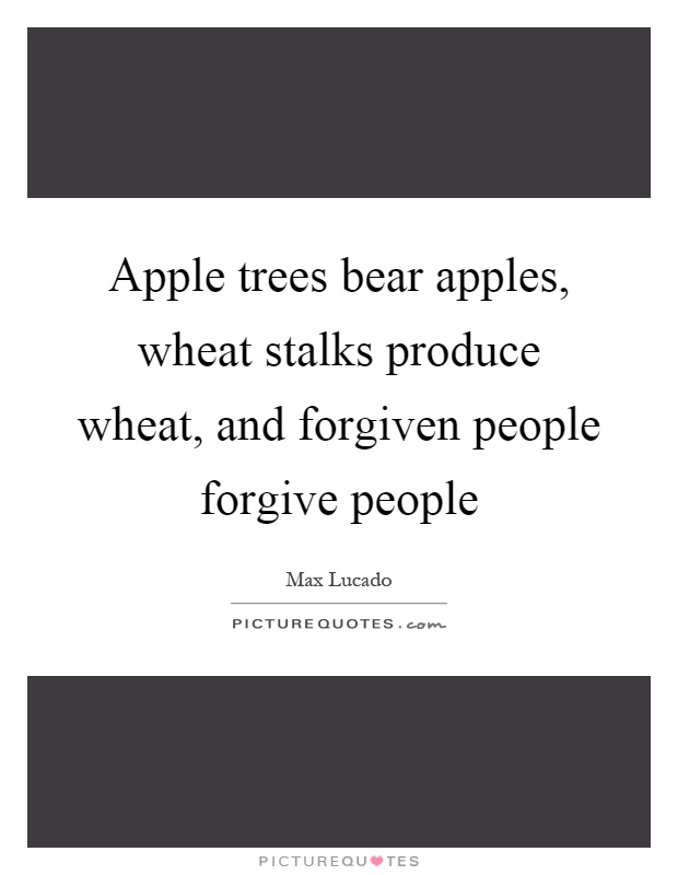 Apple trees bear apples, wheat stalks produce wheat, and forgiven people forgive people Picture Quote #1