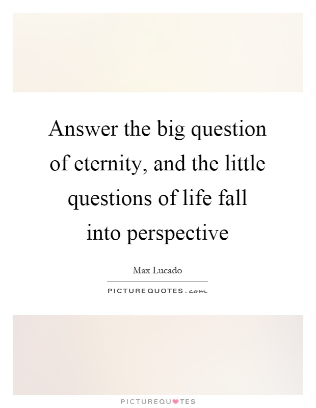Answer the big question of eternity, and the little questions of life fall into perspective Picture Quote #1