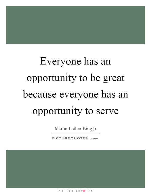 Everyone has an opportunity to be great because everyone has an opportunity to serve Picture Quote #1