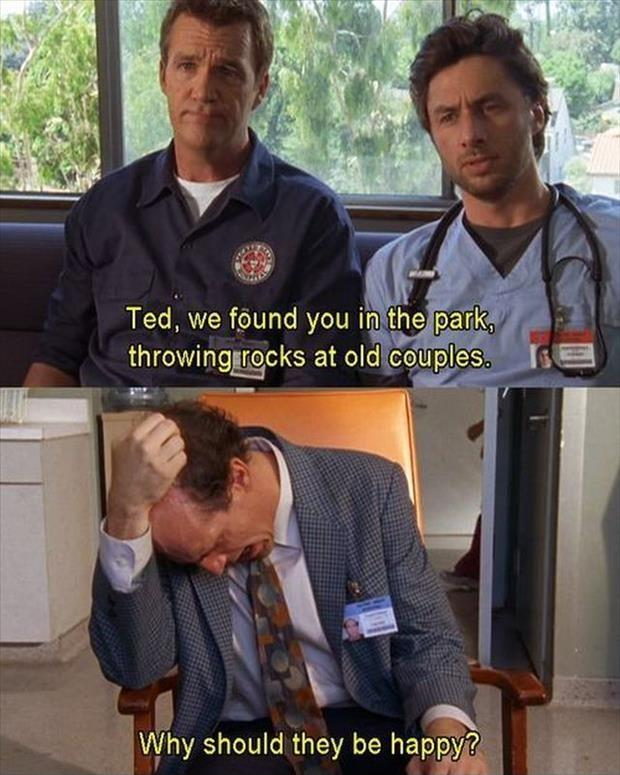 Ted, we found you in a park, throwing rocks at old couples. Why should they be happy? Picture Quote #1