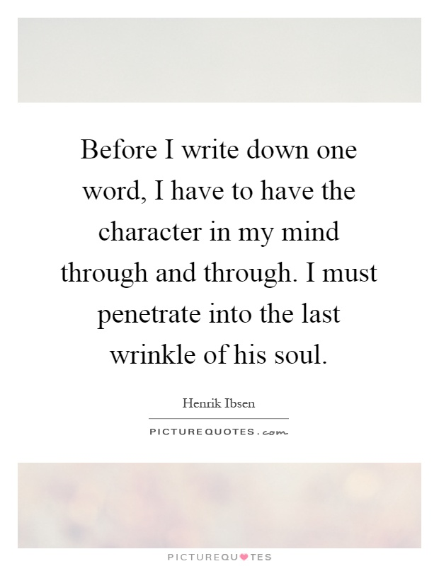 Before I write down one word, I have to have the character in my mind through and through. I must penetrate into the last wrinkle of his soul Picture Quote #1