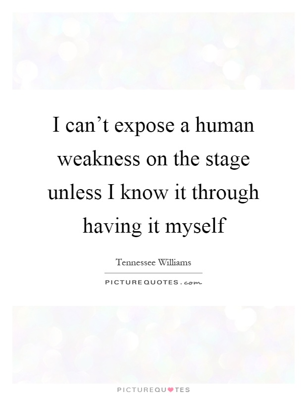 I can't expose a human weakness on the stage unless I know it through having it myself Picture Quote #1