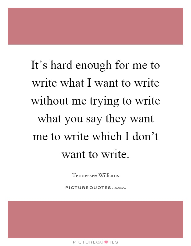 It's hard enough for me to write what I want to write without me trying to write what you say they want me to write which I don't want to write Picture Quote #1
