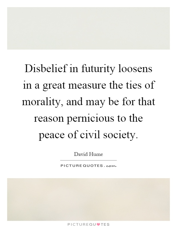 Disbelief in futurity loosens in a great measure the ties of morality, and may be for that reason pernicious to the peace of civil society Picture Quote #1