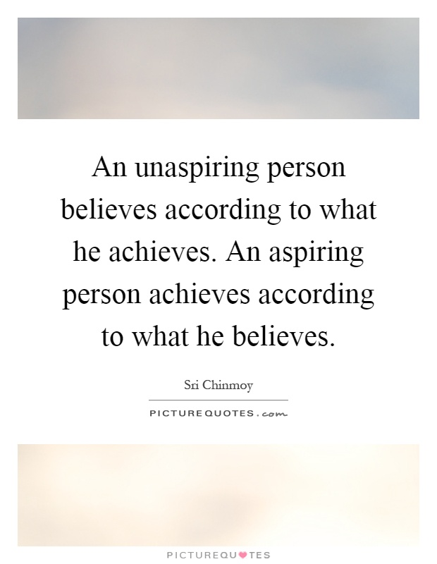 An unaspiring person believes according to what he achieves. An aspiring person achieves according to what he believes Picture Quote #1