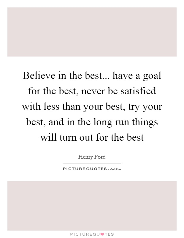 Believe in the best... have a goal for the best, never be satisfied with less than your best, try your best, and in the long run things will turn out for the best Picture Quote #1