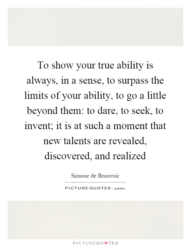 To show your true ability is always, in a sense, to surpass the limits of your ability, to go a little beyond them: to dare, to seek, to invent; it is at such a moment that new talents are revealed, discovered, and realized Picture Quote #1