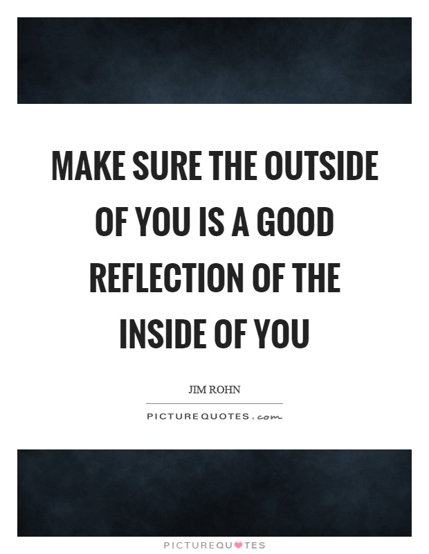 Make sure the outside of you is a good reflection of the inside of you Picture Quote #1