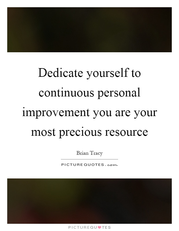 Dedicate yourself to continuous personal improvement you are your most precious resource Picture Quote #1